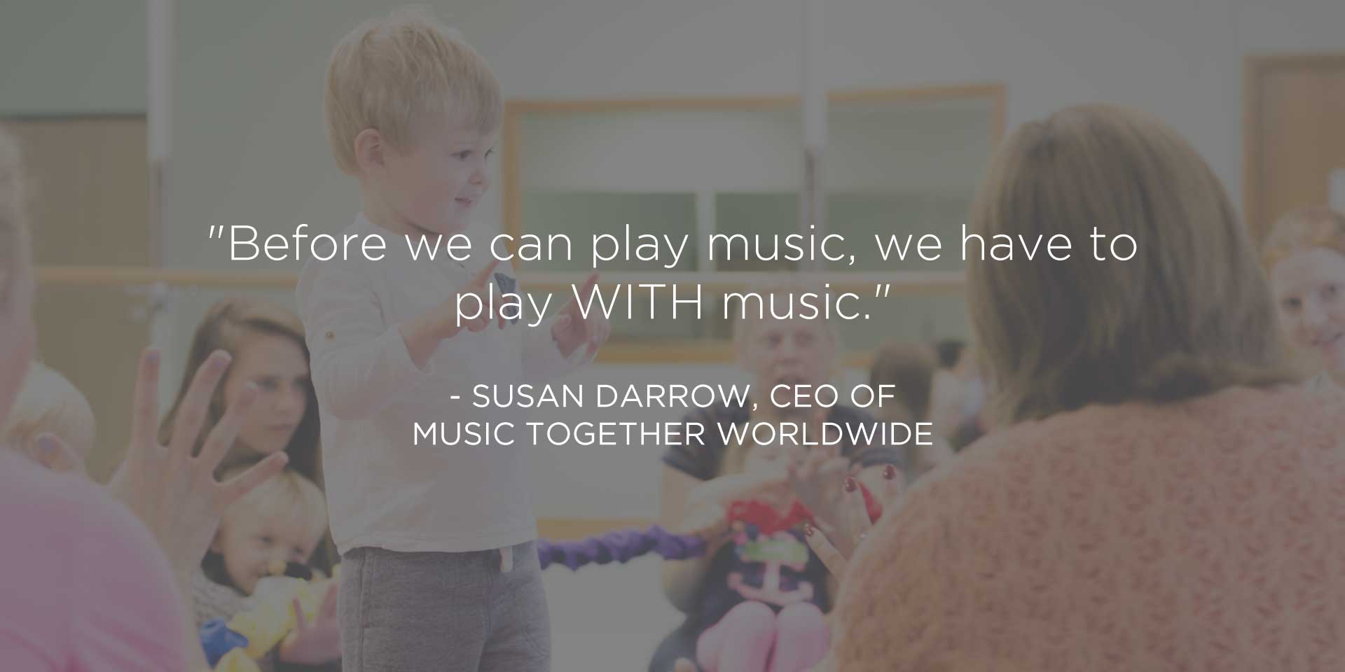 """Before we can play music, we have to play WITH music."" - Susan Darrow, CEO Music Together Worldwide"